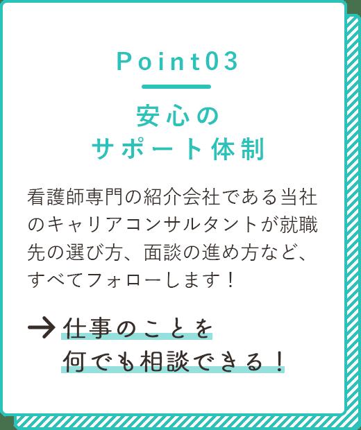 point03 安心のサポート体制 看護師専門の紹介会社である当社のキャリアコンサルタントが就職先の選び方、面談の進め方など、すべてフォローします!→仕事のことを何でも相談できる!